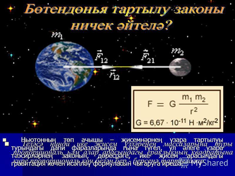 Күп еллар дәвамында җисемнәрнең, аерым алганда, Айның Җир тирәли һәм планеталарның Кояш тирәли хәрәкәтен өйрәнеп, Ньютон үтә дә кыю фикергә килә: Галәмдәге барлык җисемнәр үзара бер-берсенә тартылалар, - ди ул. Бөтендөнья тартылу законы ничек ачылган