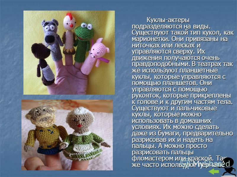 Куклы-актеры подразделяются на виды. Существуют такой тип кукол, как марионетки. Они привязаны на ниточках или лесках и управляются сверху. Их движения получаются очень правдоподобными. В театрах так же используют планшетные куклы, которые управляютс