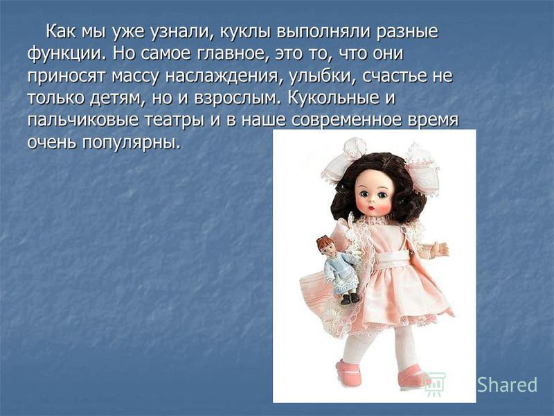 Как мы уже узнали, куклы выполняли разные функции. Но самое главное, это то, что они приносят массу наслаждения, улыбки, счастье не только детям, но и взрослым. Кукольные и пальчиковые театры и в наше современное время очень популярны.