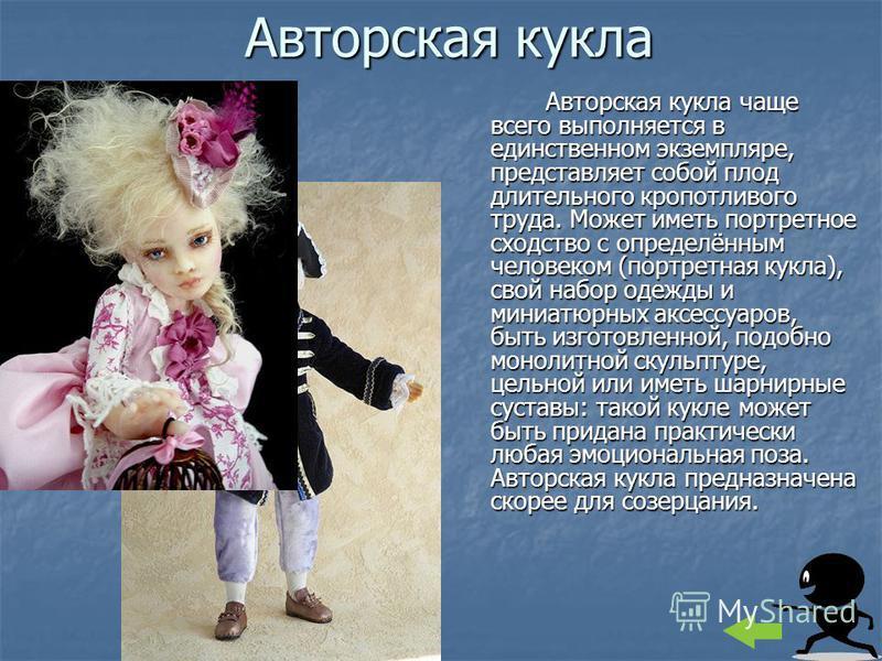 Авторская кукла Авторская кукла чаще всего выполняется в единственном экземпляре, представляет собой плод длительного кропотливого труда. Может иметь портретное сходство с определённым человеком (портретная кукла), свой набор одежды и миниатюрных акс