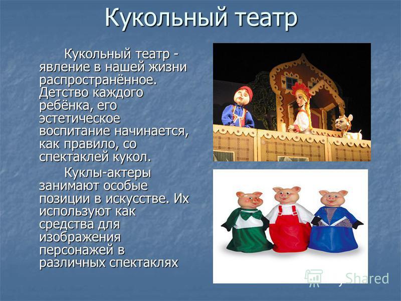 Кукольный театр Кукольный театр - явление в нашей жизни распространённое. Детство каждого ребёнка, его эстетическое воспитание начинается, как правило, со спектаклей кукол. Куклы-актеры занимают особые позиции в искусстве. Их используют как средства