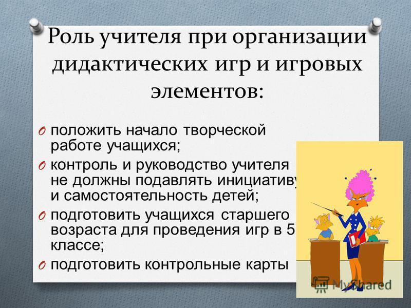 Роль учителя при организации дидактических игр и игровых элементов: O положить начало творческой работе учащихся ; O контроль и руководство учителя не должны подавлять инициативу и самостоятельность детей ; O подготовить учащихся старшего возраста дл