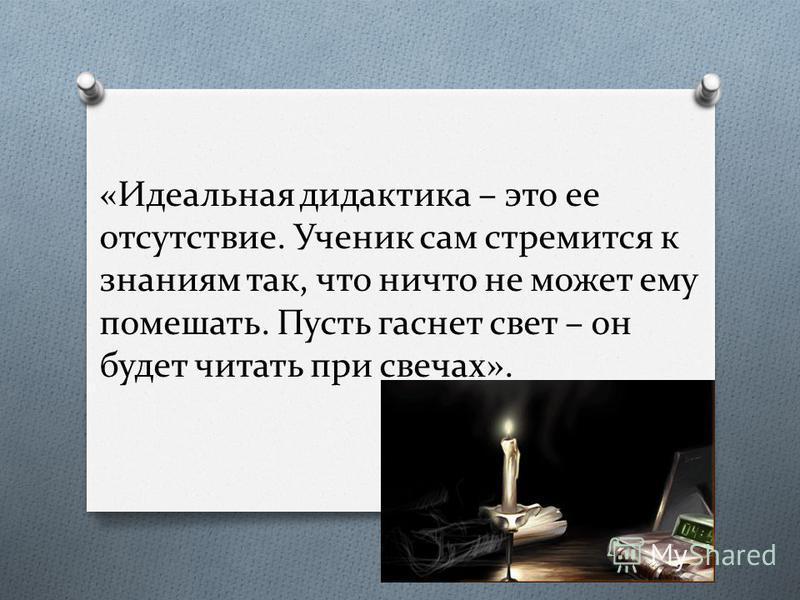 «Идеальная дидактика – это ее отсутствие. Ученик сам стремится к знаниям так, что ничто не может ему помешать. Пусть гаснет свет – он будет читать при свечах».