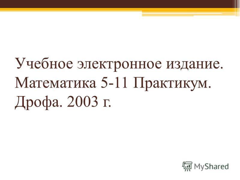 Учебное электронное издание. Математика 5-11 Практикум. Дрофа. 2003 г.