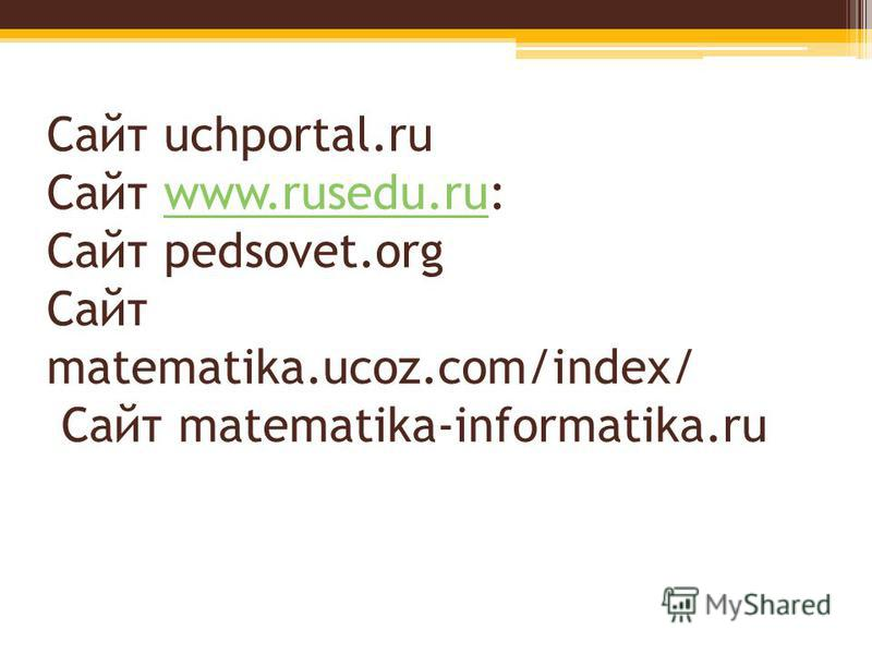 Сайт uchportal.ru Сайт www.rusedu.ru: Сайт pedsovet.org Сайт matematika.ucoz.com/index/ Сайт matematika-informatika.ruwww.rusedu.ru