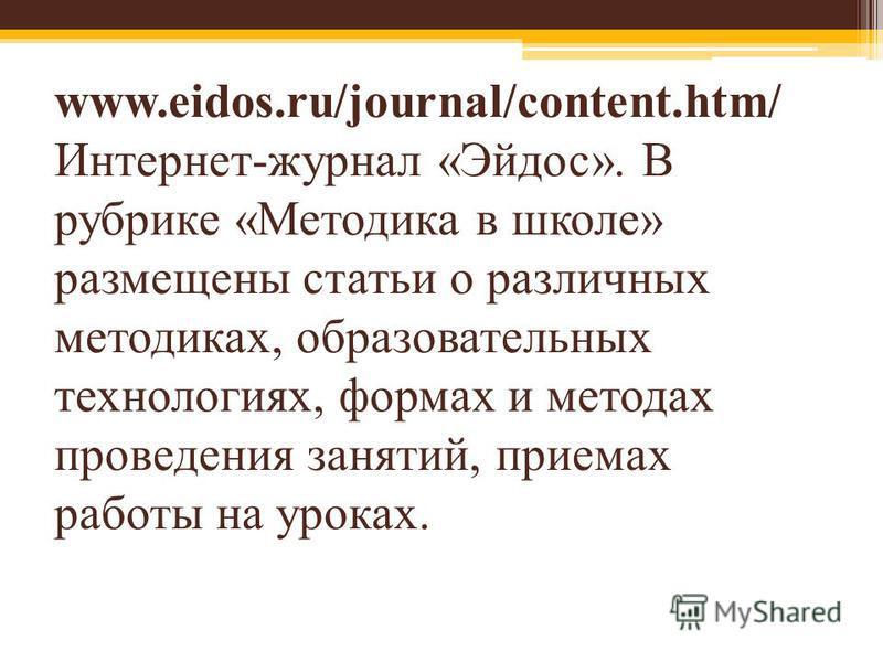 www.eidos.ru/journal/content.htm/ Интернет-журнал «Эйдос». В рубрике «Методика в школе» размещены статьи о различных методиках, образовательных технологиях, формах и методах проведения занятий, приемах работы на уроках.