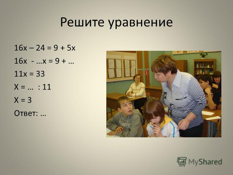Решите уравнение 16x – 24 = 9 + 5x 16x - …x = 9 + … 11x = 33 X = … : 11 X = 3 Ответ: …