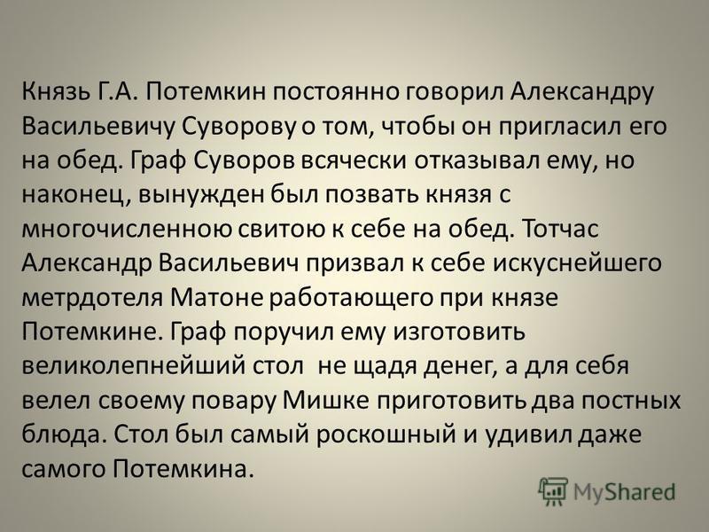Князь Г.А. Потемкин постоянно говорил Александру Васильевичу Суворову о том, чтобы он пригласил его на обед. Граф Суворов всячески отказывал ему, но наконец, вынужден был позвать князя с многочисленною свитою к себе на обед. Тотчас Александр Васильев