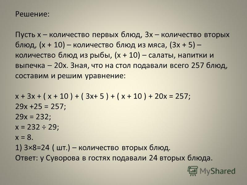 Решение: Пусть x – количество первых блюд, 3x – количество вторых блюд, (x + 10) – количество блюд из мяса, (3x + 5) – количество блюд из рыбы, (x + 10) – салаты, напитки и выпечка – 20x. Зная, что на стол подавали всего 257 блюд, составим и решим ур