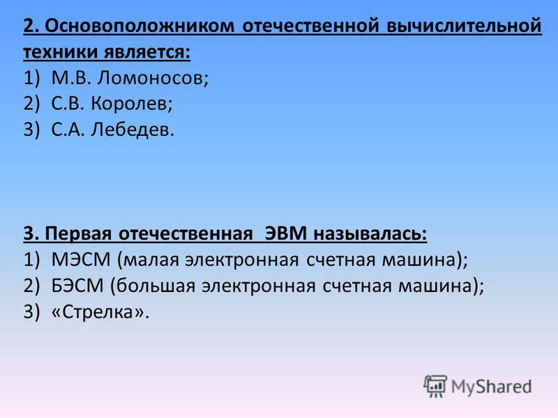 2. Основоположником отечественной вычислительной техники является: 1)М.В. Ломоносов; 2)С.В. Королев; 3)С.А. Лебедев. 3. Первая отечественная ЭВМ называлась: 1)МЭСМ (малая электронная счетная машина); 2)БЭСМ (большая электронная счетная машина); 3)«Ст