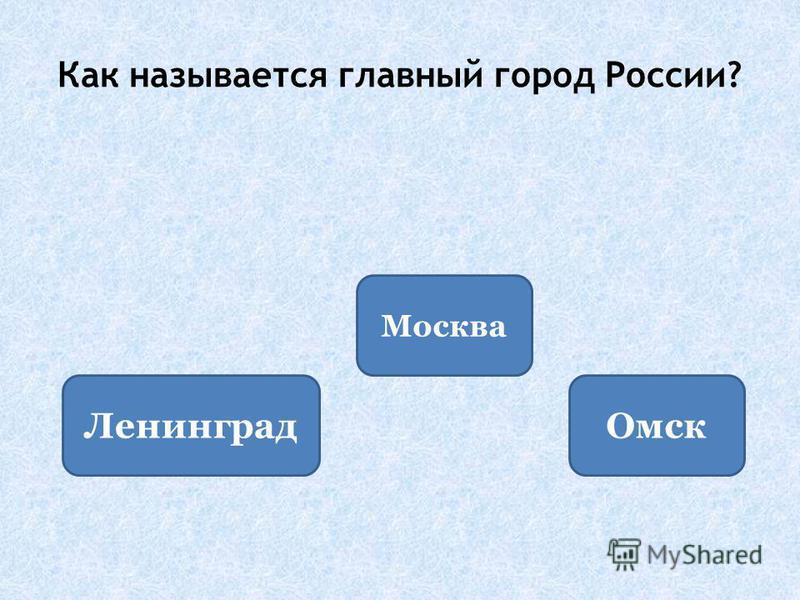 Как называется главный город России? Москва Ленинград Омск