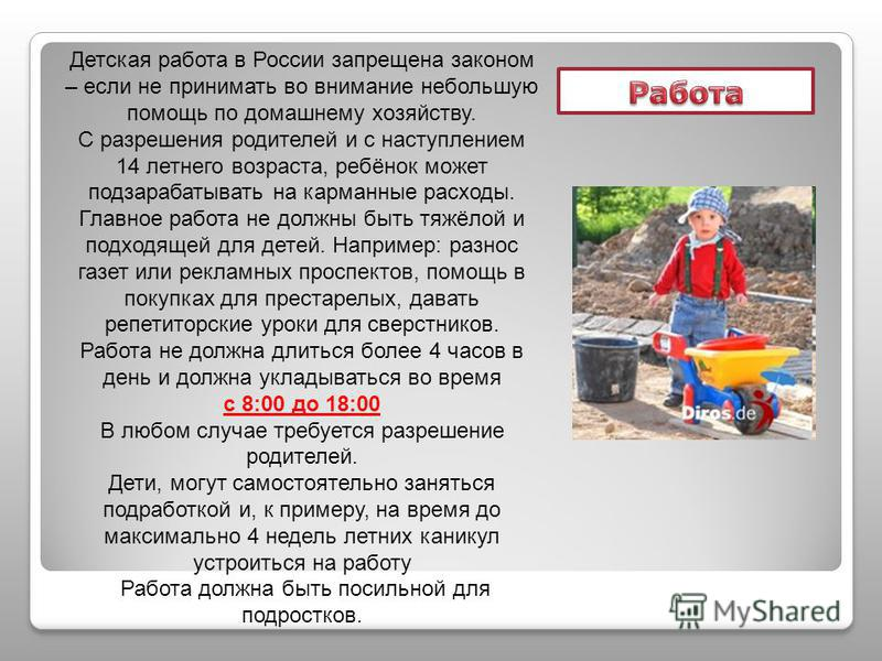 Детская работа в России запрещена законом – если не принимать во внимание небольшую помощь по домашнему хозяйству. С разрешения родителей и с наступлением 14 летнего возраста, ребёнок может подзарабатывать на карманные расходы. Главное работа не долж