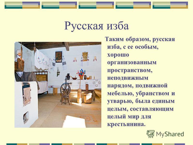 Русская изба Таким образом, русская изба, с ее особым, хорошо организованным пространством, неподвижным нарядом, подвижной мебелью, убранством и утварью, была единым целым, составляющим целый мир для крестьянина.
