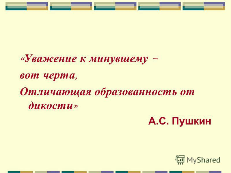 « Уважение к минувшему – вот черта, Отличающая образованность от дикости » А.С. Пушкин
