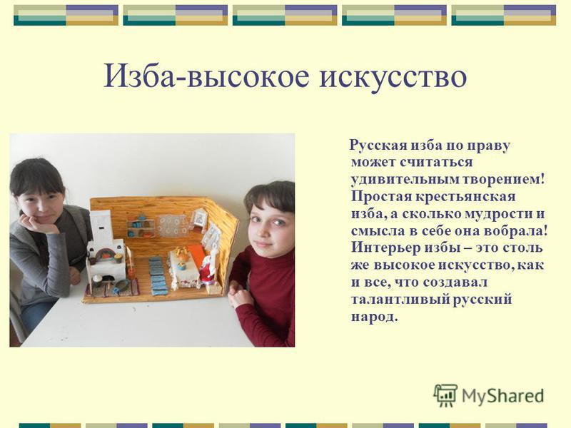 Изба-высокое искусство Русская изба по праву может считаться удивительным творением! Простая крестьянская изба, а сколько мудрости и смысла в себе она вобрала! Интерьер избы – это столь же высокое искусство, как и все, что создавал талантливый русски