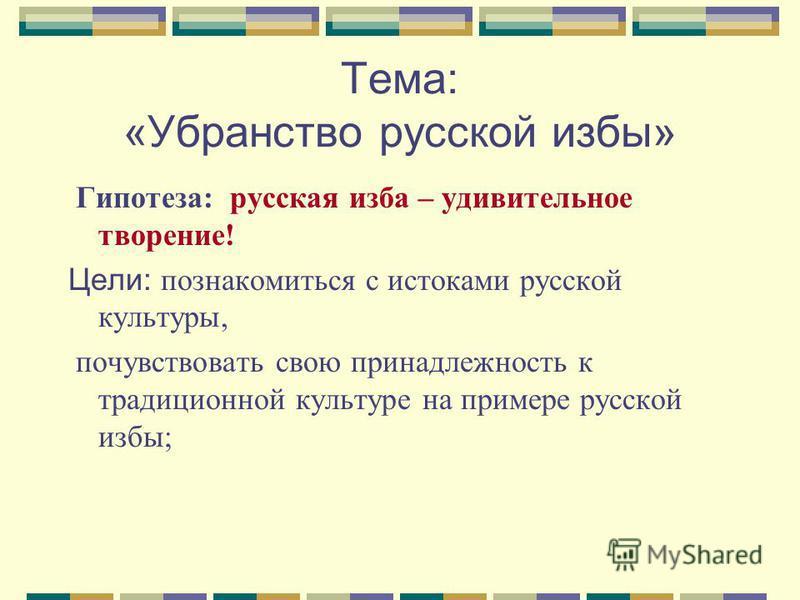 Тема: «Убранство русской избы» Гипотеза: русская изба – удивительное творение! Цели: познакомиться с истоками русской культуры, почувствовать свою принадлежность к традиционной культуре на примере русской избы;