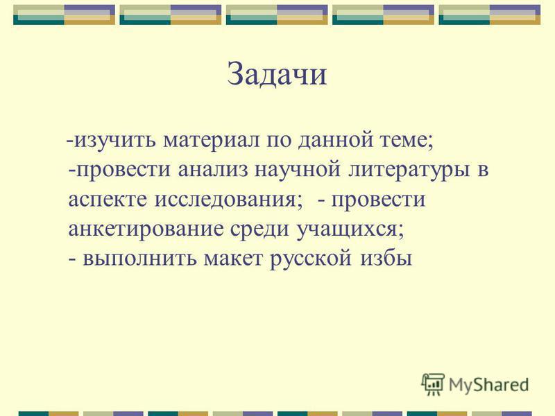 Задачи -изучить материал по данной теме; -провести анализ научной литературы в аспекте исследования; - провести анкетирование среди учащихся; - выполнить макет русской избы
