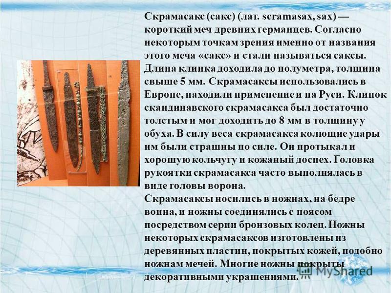 Скрамасакс (сакс) (лат. scramasax, sax) короткий меч древних германцев. Согласно некоторым точкам зрения именно от названия этого меча «сакс» и стали называться саксы. Длина клинка доходила до полуметра, толщина свыше 5 мм. Скрамасаксы использовались