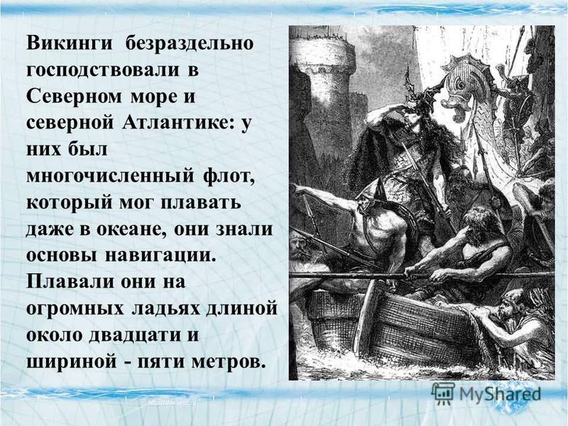Викинги безраздельно господствовали в Северном море и северной Атлантике: у них был многочисленный флот, который мог плавать даже в океане, они знали основы навигации. Плавали они на огромных ладьях длиной около двадцати и шириной - пяти метров.