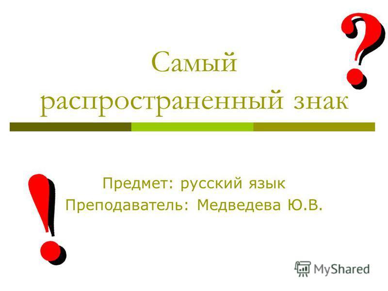 Самый распространенный знак Предмет: русский язык Преподаватель: Медведева Ю.В.