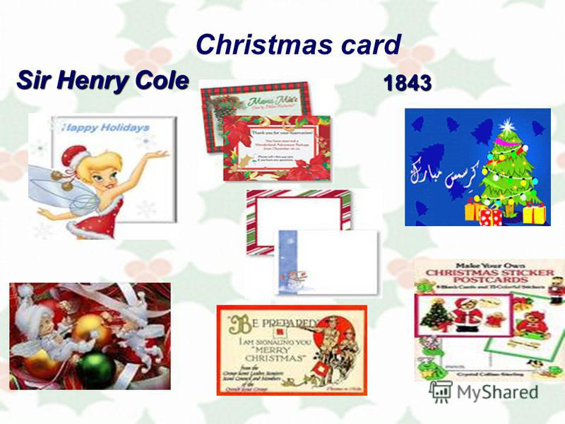 Christmas card Not all Christmas traditions are old. The first Christmas card was made in 1843 by an English painter Sir Henry Cole who sent that card to one hundred of his friends.