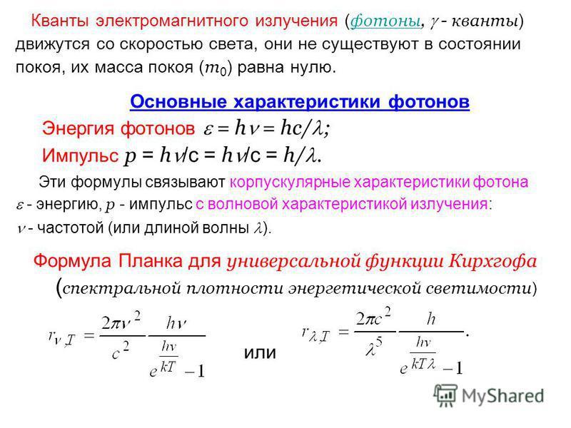 Кванты электромагнитного зилучения ( фотоны, - кванты ) движутся со скоростью света, они не существуют в состоянии покоя, их масса покоя ( m 0 ) равна нулю. Основные характеристики фотонов Энергия фотонов = h = hс/ ; Импульс p = h /с = h /с = h/. Эти
