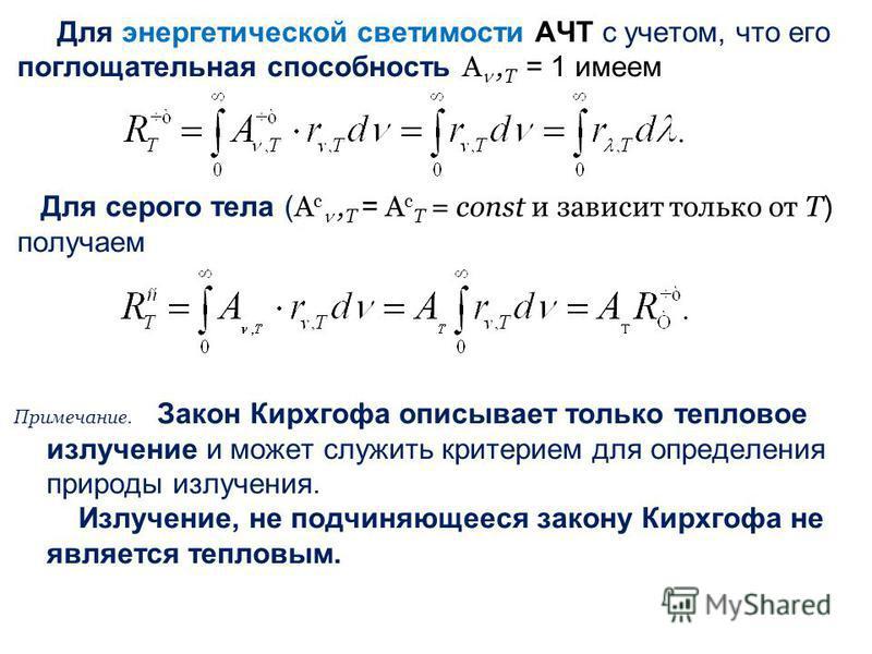 Для энергетической светимости АЧТ с учетом, что его поглощательная способность А, T = 1 имеем Для серого тела ( А с, T = А с T = const и зависит только от Т ) получаем Примечание. Закон Кирхгофа описывает только тепловое зилучение и может служить кри