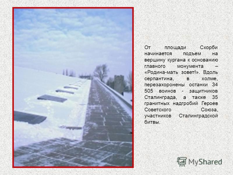От площади Скорби начинается подъем на вершину кургана к основанию главного монумента – «Родина-мать зовет!». Вдоль серпантина, в холме, перезахоронены останки 34 505 воинов - защитников Сталинграда, а также 35 гранитных надгробий Героев Советского С