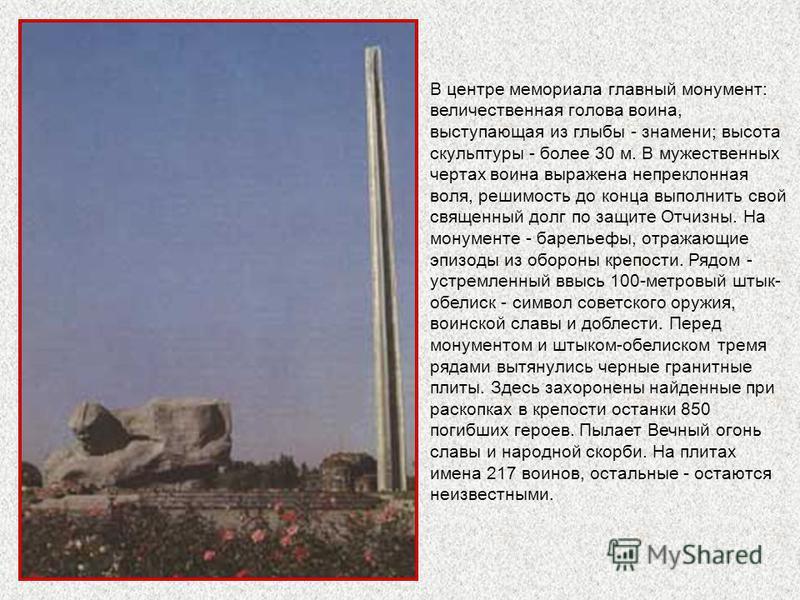 В центре мемориала главный монумент: величественная голова воина, выступающая из глыбы - знамени; высота скульптуры - более 30 м. В мужественных чертах воина выражена непреклонная воля, решимость до конца выполнить свой священный долг по защите Отчиз