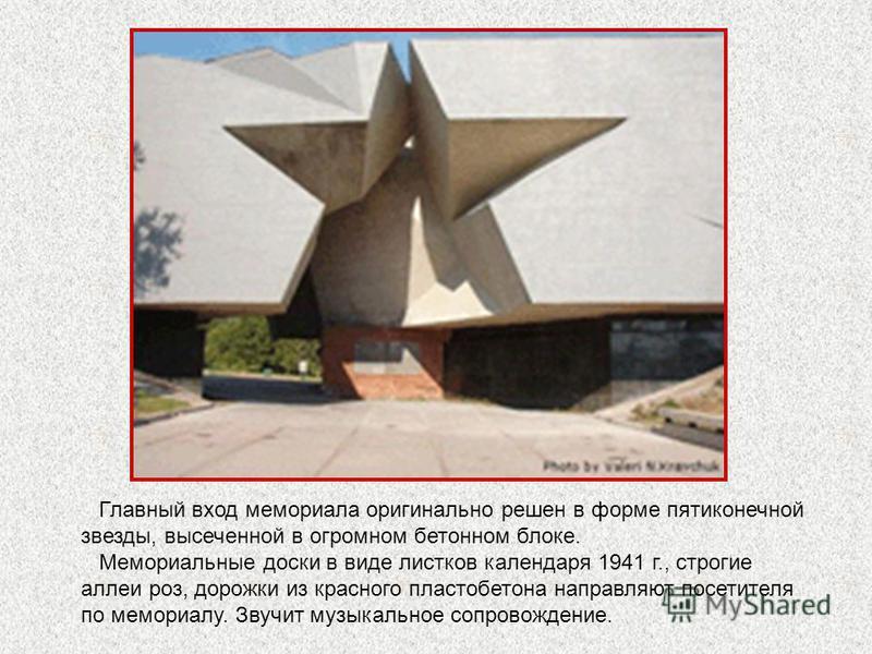 Главный вход мемориала оригинально решен в форме пятиконечной звезды, высеченной в огромном бетонном блоке. Мемориальные доски в виде листков календаря 1941 г., строгие аллеи роз, дорожки из красного пластобетона направляют посетителя по мемориалу. З
