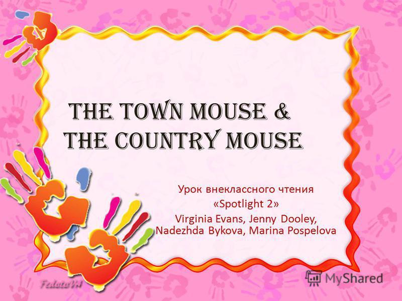 The Town Mouse & The Country Mouse Урок внеклассного чтения «Spotlight 2» Virginia Evans, Jenny Dooley, Nadezhda Bykova, Marina Pospelova