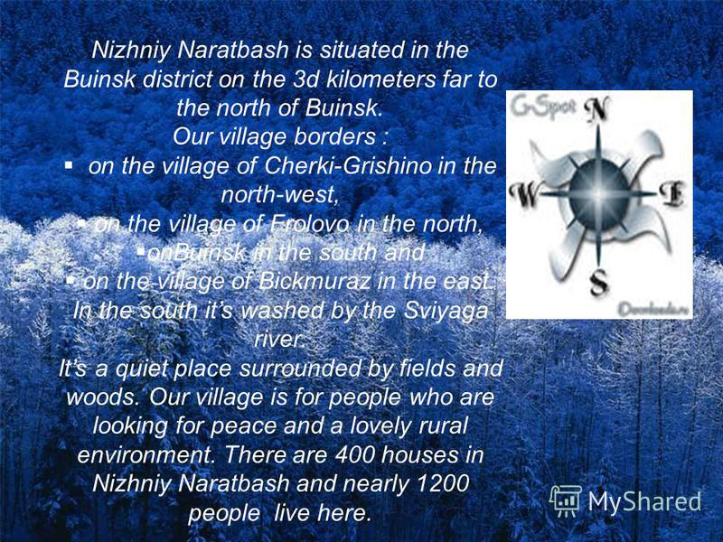 Nizhniy Naratbash is situated in the Buinsk district on the 3d kilometers far to the north of Buinsk. Our village borders : on the village of Cherki-Grishino in the north-west, on the village of Frolovo in the north, onBuinsk in the south and on the