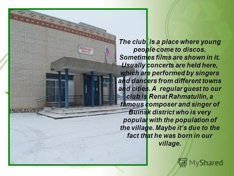 The club is a place where young people come to discos. Sometimes films are shown in it. Usually concerts are held here, which are performed by singers and dancers from different towns and cities. A regular guest to our club is Renat Rahmatullin, a fa