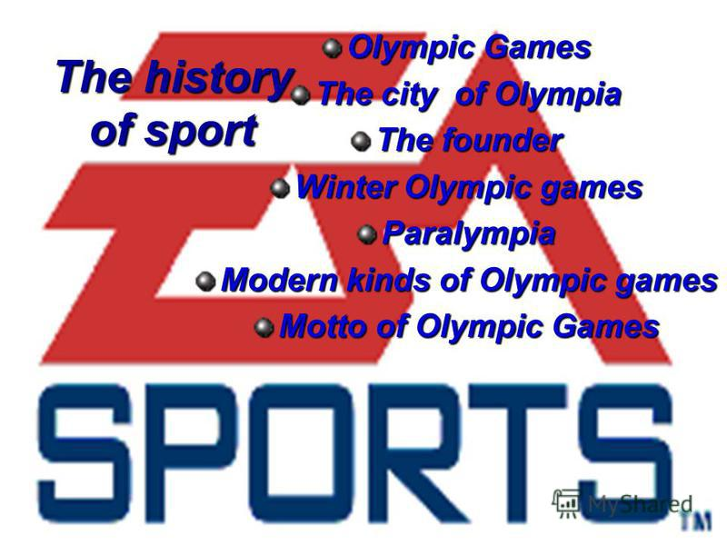 The history of sport Olympic Games The city of Olympia The founder Winter Olympic games Paralympia Modern kinds of Olympic games Motto of Olympic Games