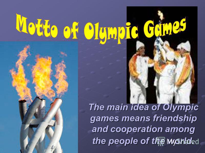 The main idea of Olympic games means friendship and cooperation among the people of the world.