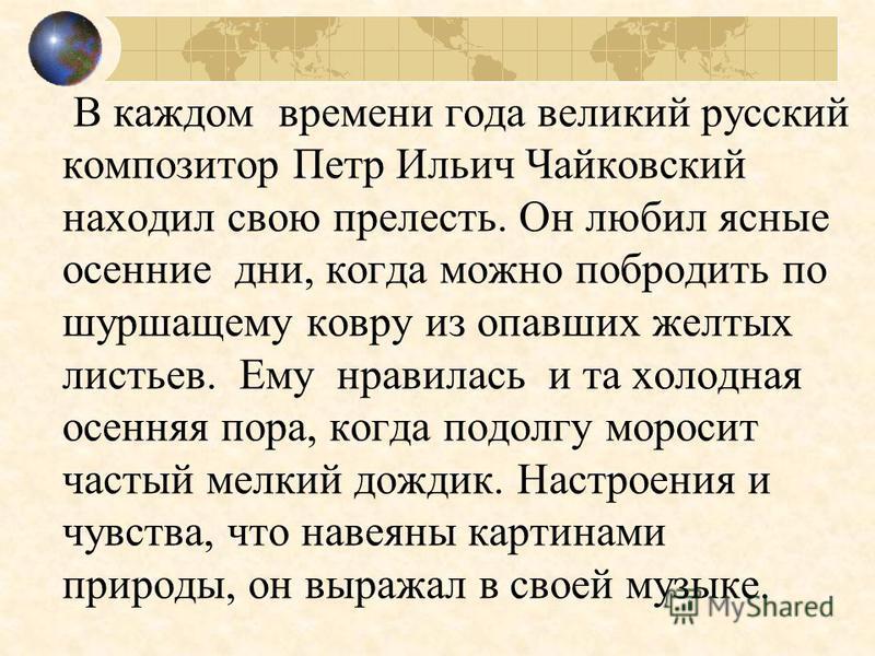 В каждом времени года великий русский композитор Петр Ильич Чайковский находил свою прелесть. Он любил ясные осенние дни, когда можно побродить по шуршащему ковру из опавших желтых листьев. Ему нравилась и та хододная осенняя пора, когда подолгу моро