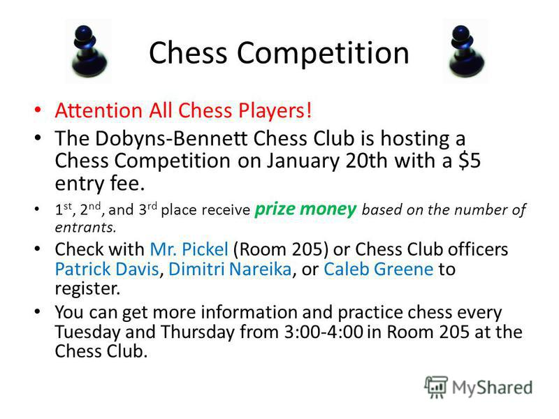 Chess Competition Attention All Chess Players! The Dobyns-Bennett Chess Club is hosting a Chess Competition on January 20th with a $5 entry fee. 1 st, 2 nd, and 3 rd place receive prize money based on the number of entrants. Check with Mr. Pickel (Ro