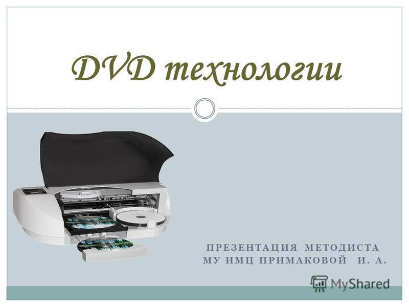 ПРЕЗЕНТАЦИЯ МЕТОДИСТА МУ ИМЦ ПРИМАКОВОЙ И. А. DVD технологии