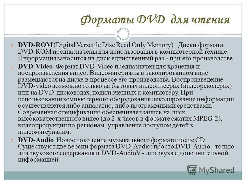 Форматы DVD для чтения o DVD-ROM (Digital Versatile Disc Read Only Memory) Диски формата DVD-ROM предназначены для использования в компьютерной технике. Информация заносится на диск единственный раз - при его производстве. o DVD-Video Формат DVD-Vide