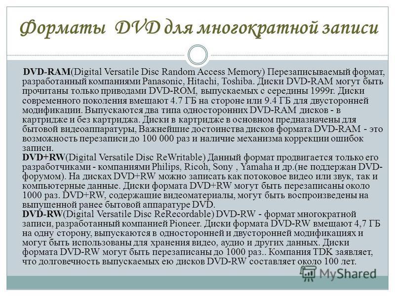Форматы DVD для многократной записи DVD-RAM(Digital Versatile Disc Random Access Memory) Перезаписываемый формат, разработанный компаниями Panasonic, Hitachi, Toshiba. Диски DVD-RAM могут быть прочитаны только приводами DVD-ROM, выпускаемых с середин