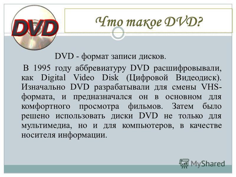 Что такое DVD? DVD - формат записи дисков. В 1995 году аббревиатуру DVD расшифровывали, как Digital Video Disk (Цифровой Видеодиск). Изначально DVD разрабатывали для смены VHS- формата, и предназначался он в основном для комфортного просмотра фильмов