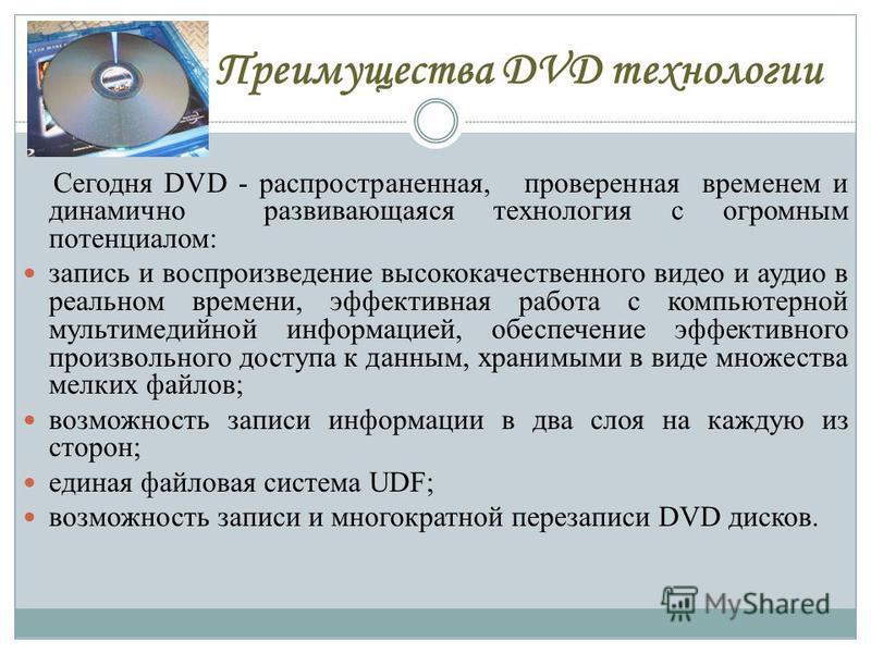Преимущества DVD технологии Сегодня DVD - распространенная, проверенная временем и динамично развивающаяся технология с огромным потенциалом: запись и воспроизведение высококачественного видео и аудио в реальном времени, эффективная работа с компьюте