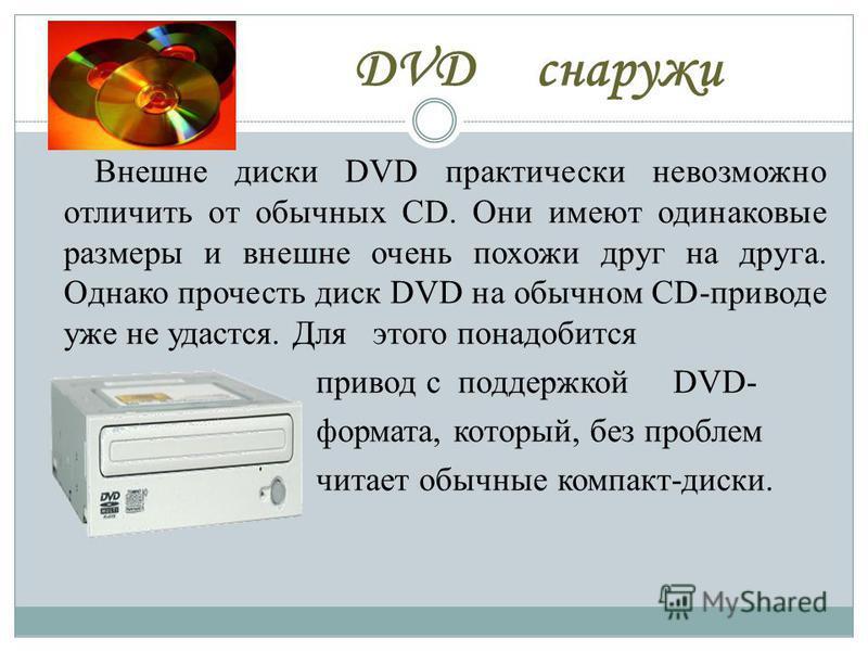 DVD снаружи Внешне диски DVD практически невозможно отличить от обычных CD. Они имеют одинаковые размеры и внешне очень похожи друг на друга. Однако прочесть диск DVD на обычном CD-приводе уже не удастся. Для этого понадобится привод с поддержкой DVD