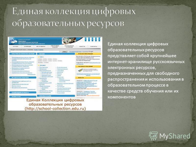 Единая коллекция цифровых образовательных ресурсов представляет собой крупнейшее интернет-хранилище русскоязычных электронных ресурсов, предназначенных для свободного распространения и использования в образовательном процессе в качестве средств обуче