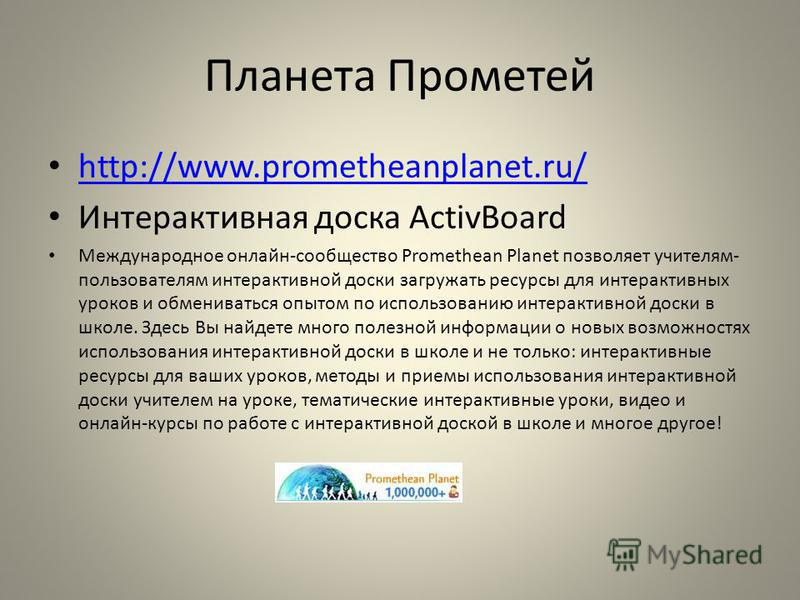 Планета Прометей http://www.prometheanplanet.ru/ Интерактивная доска ActivBoard Международное онлайн-сообщество Promethean Planet позволяет учителям- пользователям интерактивной доски загружать ресурсы для интерактивных уроков и обмениваться опытом п