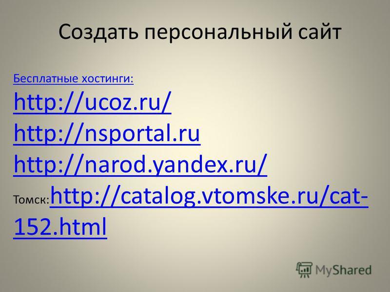 Создать персональный сайт Бесплатные хостинги: http://ucoz.ru/ http://nsportal.ru http://narod.yandex.ru/ Томск: http://catalog.vtomske.ru/cat- 152. html http://catalog.vtomske.ru/cat- 152.html