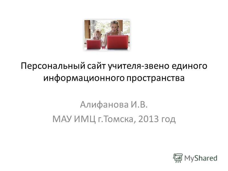 Персональный сайт учителя-звено единого информационного пространства Алифанова И.В. МАУ ИМЦ г.Томска, 2013 год