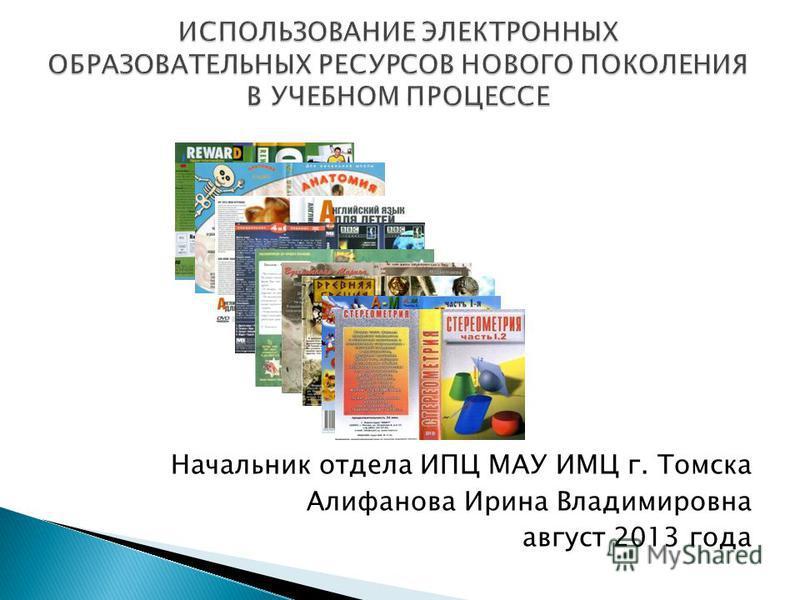 Начальник отдела ИПЦ МАУ ИМЦ г. Томска Алифанова Ирина Владимировна август 2013 года