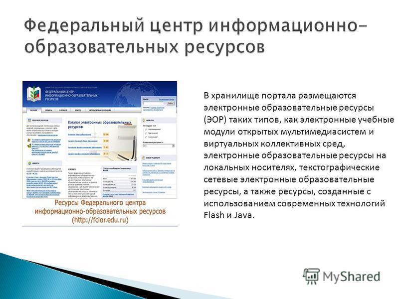 В хранилище портала размещаются электронные образовательные ресурсы (ЭОР) таких типов, как электронные учебные модули открытых мультимедиа системы виртуальных коллективных сред, электронные образовательные ресурсы на локальных носителях, текст о граф