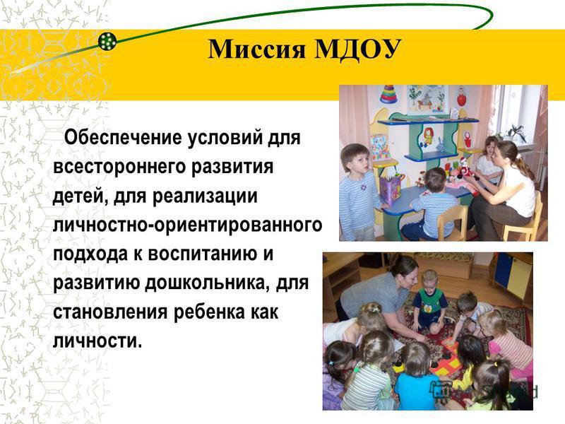 Миссия МДОУ Обеспечение условий для всестороннего развития детей, для реализации личностно-ориентированного подхода к воспитанию и развитию дошкольника, для становления ребенка как личности.